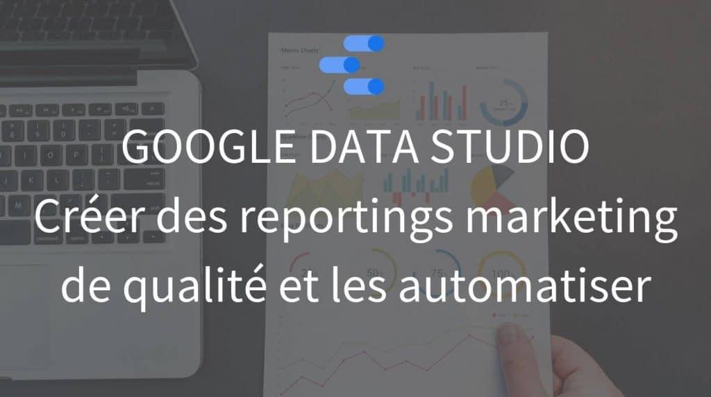 Google Data Studio outil pour creer des reportings marketing de qualite et les automatiser - La tech dans les etoiles