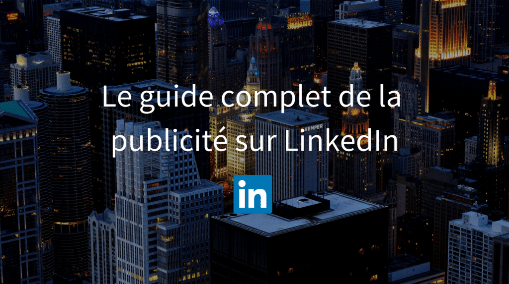 LinkedIn Ads : le guide complet de la publicité sur LinkedIn